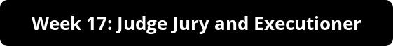 Week 17: Judge Jury and Executioner
