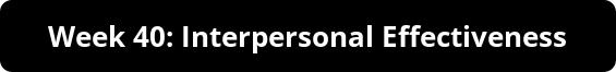 Week 40: Interpersonal Effectiveness