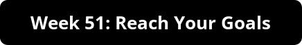 Week 51: Reach Your Goals
